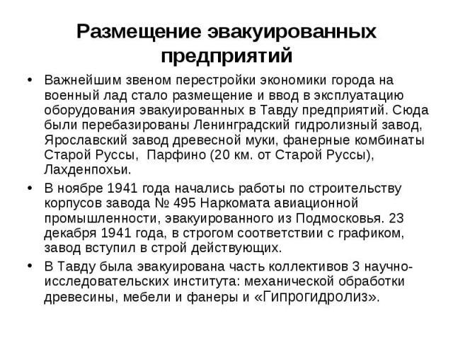 Размещение эвакуированных предприятий Важнейшим звеном перестройки экономики города на военный лад стало размещение и ввод в эксплуатацию оборудования эвакуированных в Тавду предприятий. Сюда были перебазированы Ленинградский гидролизный завод, Ярос…