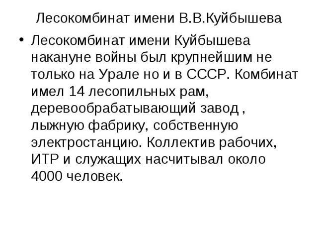 Лесокомбинат имени В.В.Куйбышева Лесокомбинат имени Куйбышева накануне войны был крупнейшим не только на Урале но и в СССР. Комбинат имел 14 лесопильных рам, деревообрабатывающий завод , лыжную фабрику, собственную электростанцию. Коллектив рабочих,…