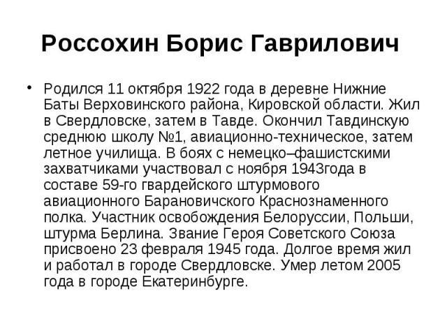 Россохин Борис Гаврилович Родился 11 октября 1922 года в деревне Нижние Баты Верховинского района, Кировской области. Жил в Свердловске, затем в Тавде. Окончил Тавдинскую среднюю школу №1, авиационно-техническое, затем летное училища. В боях с немец…