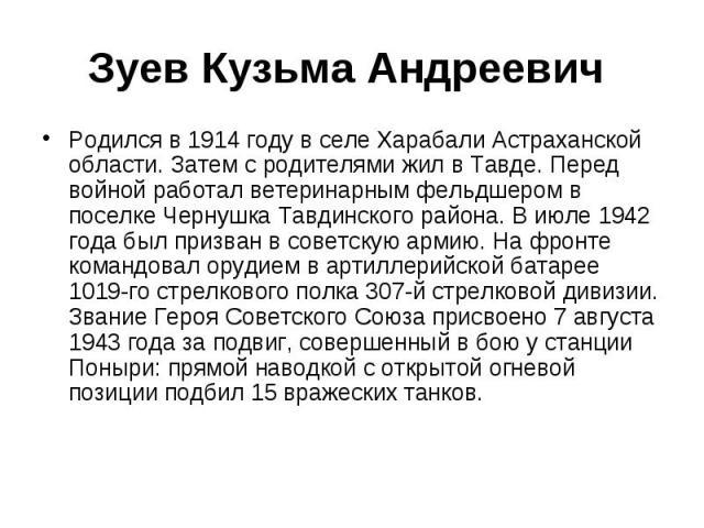 Зуев Кузьма Андреевич Родился в 1914 году в селе Харабали Астраханской области. Затем с родителями жил в Тавде. Перед войной работал ветеринарным фельдшером в поселке Чернушка Тавдинского района. В июле 1942 года был призван в советскую армию. На фр…