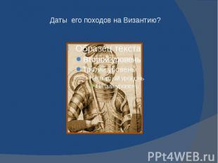 Даты его походов на Византию?