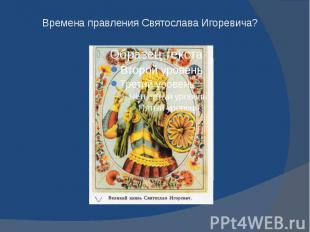 Времена правления Святослава Игоревича?