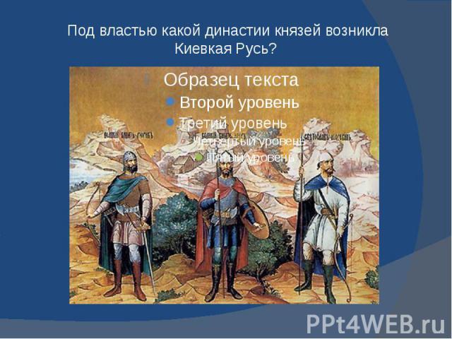 Под властью какой династии князей возникла Киевкая Русь?