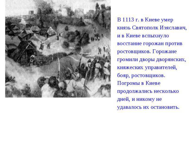 В 1113 г. в Киеве умер князь Святополк Изяславич, и в Киеве вспыхнуло восстание горожан против ростовщиков. Горожане громили дворы дворянских, княжеских управителей, бояр, ростовщиков. Погромы в Киеве продолжались несколько дней, и никому не удавало…