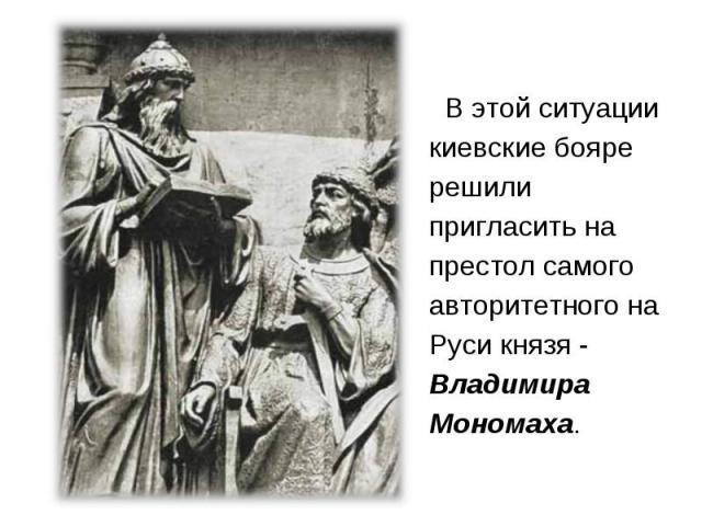 В этой ситуации киевские бояре решили пригласить на престол самого авторитетного на Руси князя - Владимира Мономаха. В этой ситуации киевские бояре решили пригласить на престол самого авторитетного на Руси князя - Владимира М…