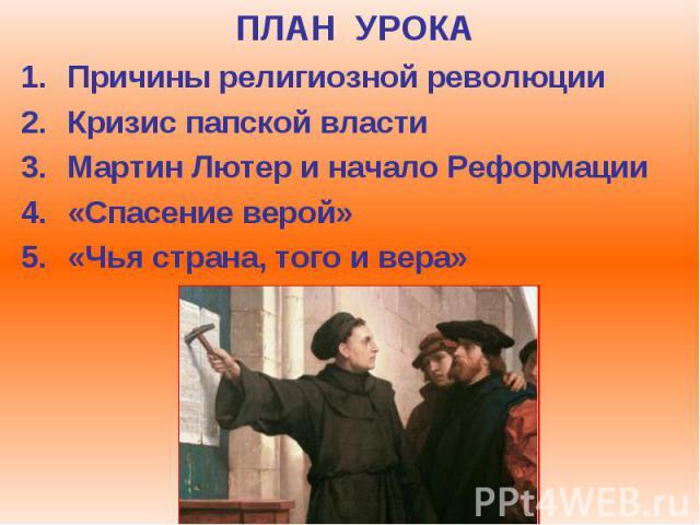 ПЛАН УРОКА Причины религиозной революции Кризис папской власти Мартин Лютер и начало Реформации «Спасение верой» «Чья страна, того и вера»