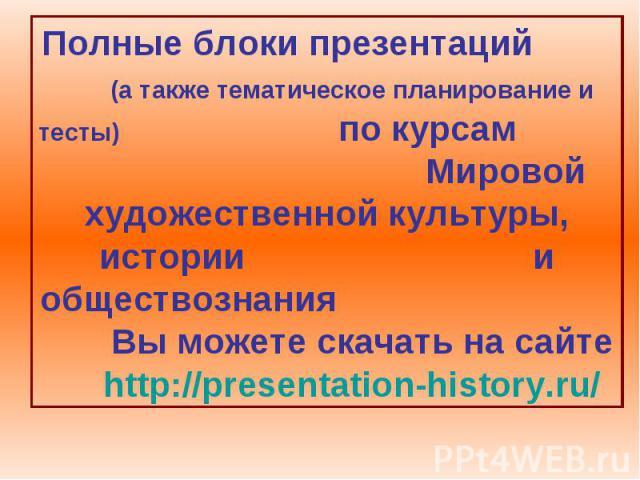 Полные блоки презентаций (а также тематическое планирование и тесты) по курсам Мировой художественной культуры, истории и обществознания Вы можете скачать на сайте http://presentation-history.ru/