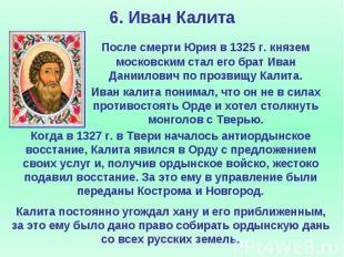 6. Иван Калита После смерти Юрия в 1325 г. князем московским стал его брат Иван