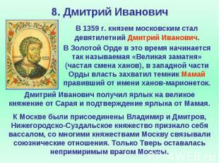 8. Дмитрий Иванович В 1359 г. князем московским стал девятилетний Дмитрий Иванов