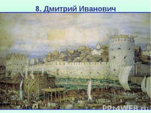 8. Дмитрий Иванович С 1361 г. Москва перестала выплачивать ордынский выход, а ру