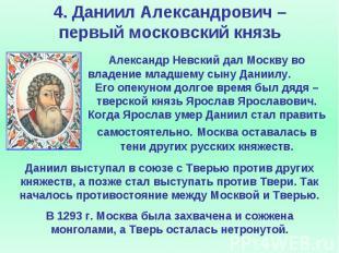 4. Даниил Александрович – первый московский князь Александр Невский дал Москву в