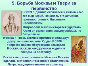5. Борьба Москвы и Твери за первенство В 1303 г. Даниил скончался и князем стал