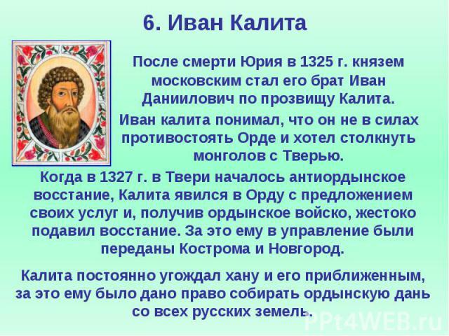 6. Иван Калита После смерти Юрия в 1325 г. князем московским стал его брат Иван Даниилович по прозвищу Калита. Иван калита понимал, что он не в силах противостоять Орде и хотел столкнуть монголов с Тверью.