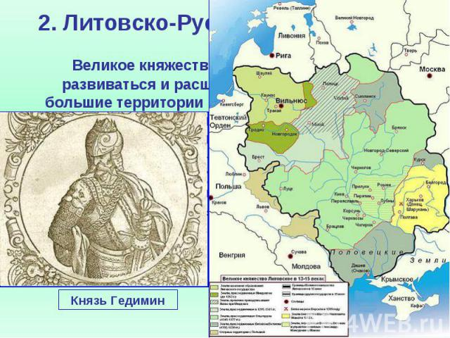 2. Литовско-Русское государство Великое княжество Литовское продолжает развиваться и расширяться, включает в себя большие территории населенные русскими (9/10). После победы над монголами в битве у Синих Вод 1362 г. включило в свой состав Галицко-Во…