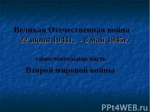 Великая Отечественная война 22 июня 1941г. - 8 май 1945г. самостоятельная часть