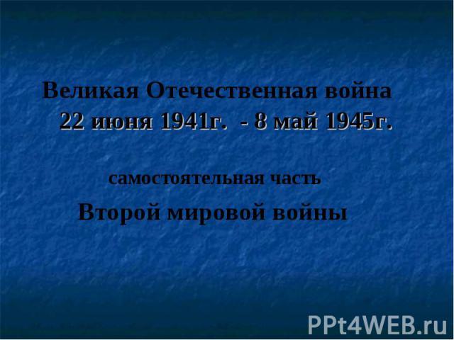 Великая Отечественная война 22 июня 1941г. - 8 май 1945г. самостоятельная часть Второй мировой войны