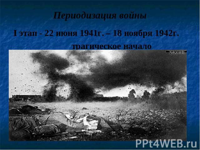 I этап - 22 июня 1941г. – 18 ноября 1942г. I этап - 22 июня 1941г. – 18 ноября 1942г. трагическое начало