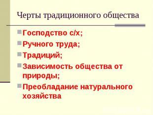 Черты традиционного общества Господство с/х; Ручного труда; Традиций; Зависимост