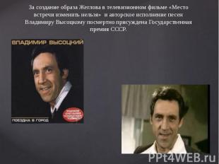 За создание образа Жеглова в телевизионном фильме «Место встречи изменить нельзя