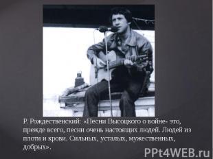 Р. Рождественский: «Песни Высоцкого о войне- это, прежде всего, песни очень наст