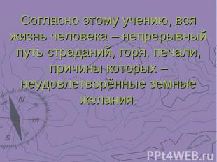 Согласно этому учению, вся жизнь человека – непрерывный путь страданий, горя, пе