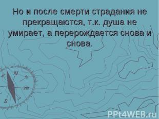 Но и после смерти страдания не прекращаются, т.к. душа не умирает, а перерождает