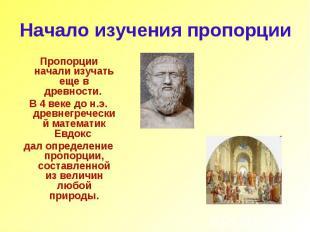 Начало изучения пропорции Пропорции начали изучать еще в древности. В 4 веке до