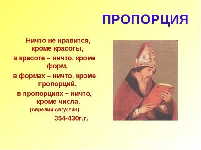 ПРОПОРЦИЯ Ничто не нравится, кроме красоты, в красоте – ничто, кроме форм, в формах – ничто, кроме пропорций, в пропорциях – ничто, кроме числа. (Аврелий Августин) 354-430г.г.