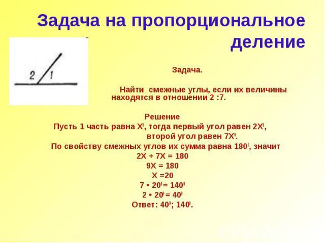 Задача на пропорциональное деление Задача. Найти смежные углы, если их величины находятся в отношении 2 :7. Решение Пусть 1 часть равна Х0, тогда первый угол равен 2Х0, второй угол равен 7Х0. По свойству смежных углов их сумма равна 1800, значит 2Х …