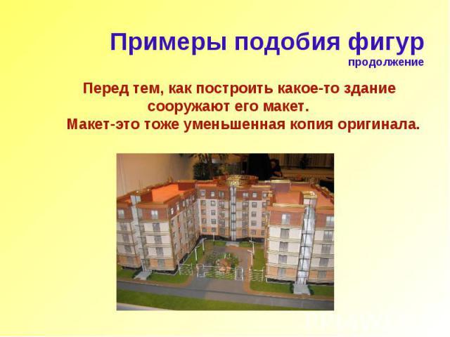 Перед тем, как построить какое-то здание сооружают его макет. Макет-это тоже уменьшенная копия оригинала.