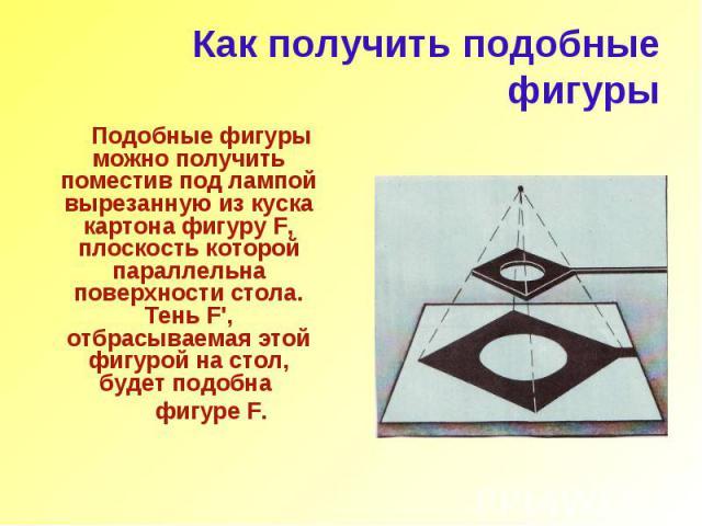 Как получить подобные фигуры Подобные фигуры можно получить поместив под лампой вырезанную из куска картона фигуру F, плоскость которой параллельна поверхности стола. Тень F', отбрасываемая этой фигурой на стол, будет подобна фигуре F.