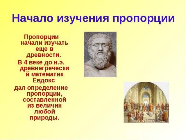 Начало изучения пропорции Пропорции начали изучать еще в древности. В 4 веке до н.э. древнегреческий математик Евдокс дал определение пропорции, составленной из величин любой природы.