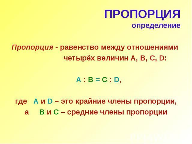 ПРОПОРЦИЯ определение Пропорция - равенство между отношениями четырёх величин А, В, С, D: A : B = C : D, где A и D – это крайние члены пропорции, а B и C – средние члены пропорции