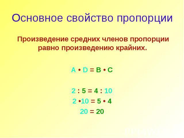 Основное свойство пропорции Произведение средних членов пропорции равно произведению крайних. A • D = B • C 2 : 5 = 4 : 10 2 •10 = 5 • 4 20 = 20