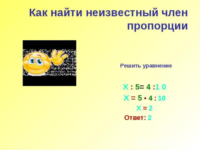 Как найти неизвестный член пропорции Решить уравнение Х : 5= 4 :1 0 Х = 5 • 4 : 10 Х = 2 Ответ: 2