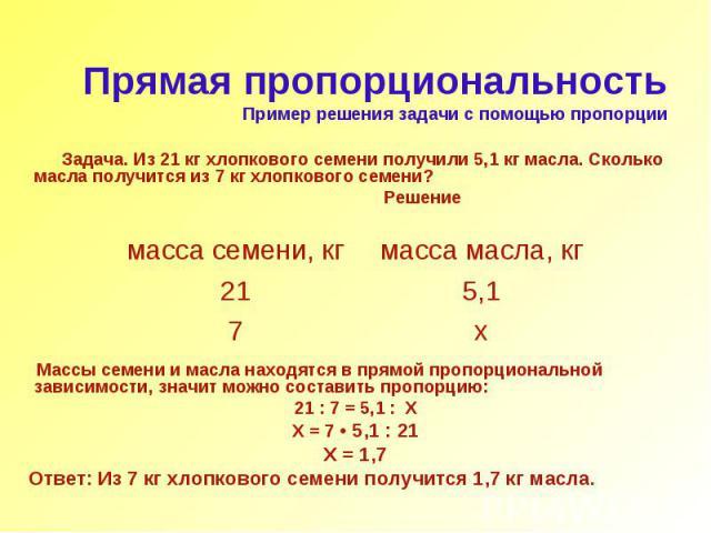 Прямая пропорциональность Пример решения задачи с помощью пропорции Задача. Из 21 кг хлопкового семени получили 5,1 кг масла. Сколько масла получится из 7 кг хлопкового семени? Решение Массы семени и масла находятся в прямой пропорциональной зависим…