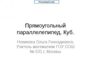 Прямоугольный параллелепипед. Куб. Новикова Ольга Геннадиевна. Учитель математик