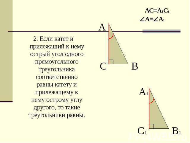 2. Если катет и прилежащий к нему острый угол одного прямоугольного треугольника соответственно равны катету и прилежащему к нему острому углу другого, то такие треугольники равны. 2. Если катет и прилежащий к нему острый угол одного прямоугольного …
