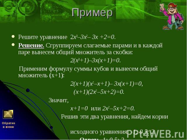 Решите уравнение 2х3–3х2– 3х +2=0. Решите уравнение 2х3–3х2– 3х +2=0. Решение. Сгруппируем слагаемые парами и в каждой паре вынесем общий множитель за скобки: 2(х3+1)–3х(х+1)=0. Применим формулу суммы кубов и вынесем общий множитель (х+1): 2(х+1)(х2…