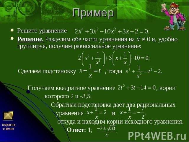 Решите уравнение Решите уравнение Решение. Разделим обе части уравнения на x2 ≠ 0 и, удобно группируя, получим равносильное уравнение: Сделаем подстановку , тогда Получаем квадратное уравнение , корни которого 2 и -3,5. Обратная подстановка дает два…