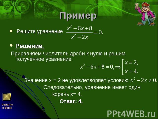Решите уравнение Решите уравнение Решение. Приравняем числитель дроби к нулю и решим полученное уравнение:  Значение х = 2 не удовлетворяет условию Следовательно, уравнение имеет один корень х= 4. Ответ: 4.