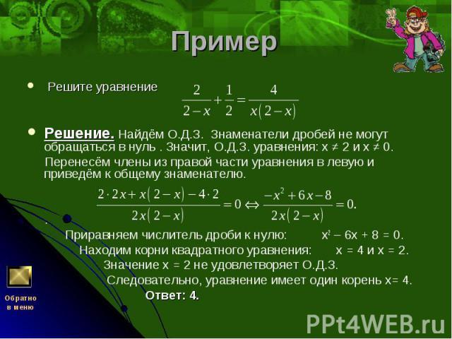 Решите уравнение Решите уравнение Решение. Найдём О.Д.З. Знаменатели дробей не могут обращаться в нуль . Значит, О.Д.З. уравнения: х ≠ 2 и х ≠ 0. Перенесём члены из правой части уравнения в левую и приведём к общему знаменате…