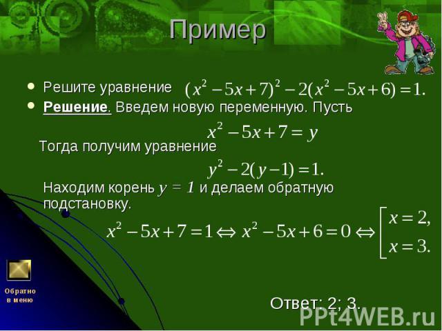 Решите уравнение Решите уравнение Решение. Введем новую переменную. Пусть Тогда получим уравнение Находим корень у = 1 и делаем обратную подстановку. Ответ: 2; 3.