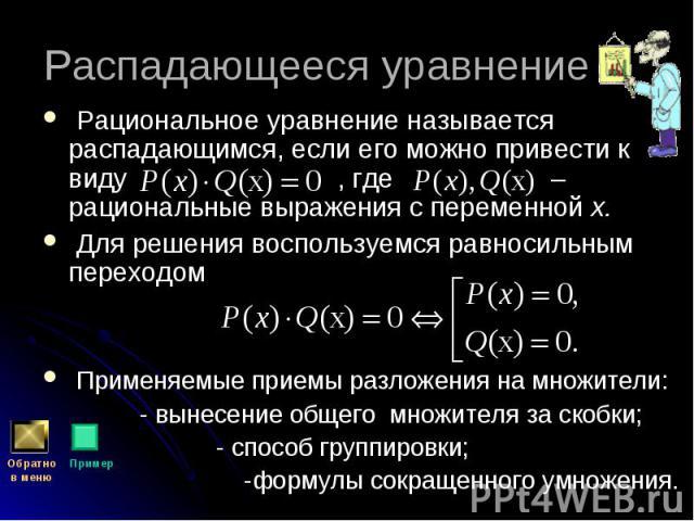 Рациональное уравнение называется распадающимся, если его можно привести к виду , где – рациональные выражения с переменной х. Рациональное уравнение называется распадающимся, если его можно привести к виду , где – рациональные выражения с переменно…
