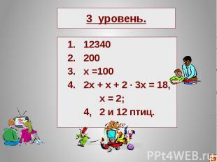 3 уровень. 1. 12340 2. 200 3. х =100 4. 2х + х + 2 ∙ 3х = 18, х = 2; 4, 2 и 12 п