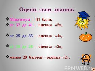 Оцени свои знания: Максимум - 41 балл, от 37 до 41 - оценка «5», от 29 до 35 - о