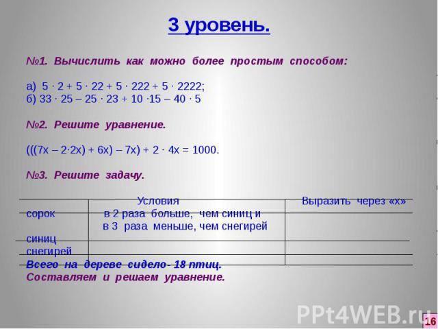 3 уровень. №1. Вычислить как можно более простым способом: а) 5 ∙ 2 + 5 ∙ 22 + 5 ∙222 + 5 ∙ 2222; б) 33 ∙ 25 – 25 ∙ 23 + 10 ∙15 – 40 ∙ 5 №2. Решите уравнение. (((7х – 2∙2х) + 6х) – 7х) + 2 ∙ 4х = 1000. №3. Решите задачу. Условия Выразить через…