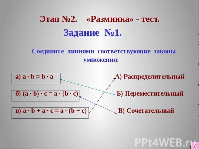 Этап №2. «Разминка» - тест. Задание №1. Соедините линиями соответствующие законы умножения: а) a · b = b · а А) Распределительный б) (a · b) · с = а · (b · с) Б) Переместительный в) а · b + а · с = а · (b + с) В) Сочетательный