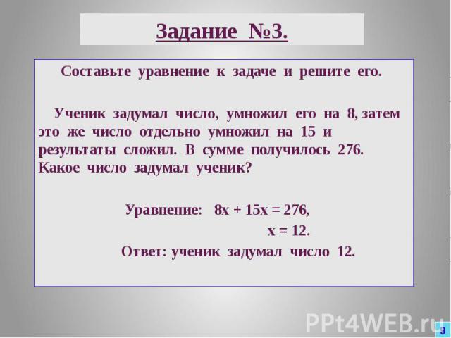 Задание №3. Составьте уравнение к задаче и решите его. Ученик задумал число, умножил его на 8, затем это же число отдельно умножил на 15 и результаты сложил. В сумме получилось 276. Какое число задумал ученик? Уравнение: 8х + 15х = 276, х = 12. Отве…