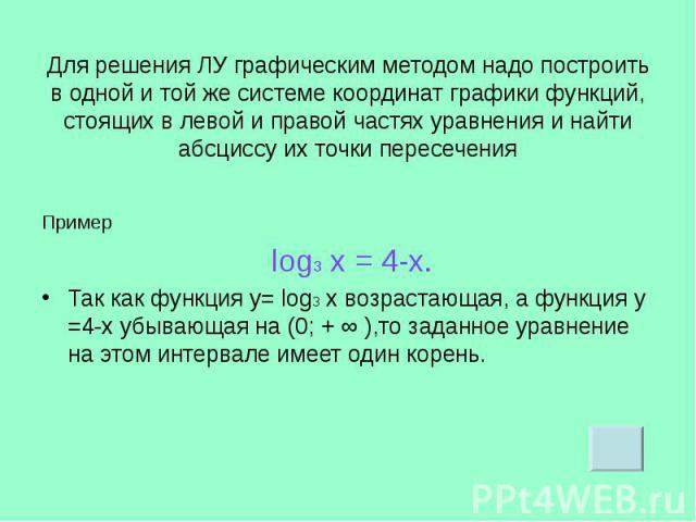 Пример Пример log3 х = 4-х. Так как функция у= log3 х возрастающая, а функция у =4-х убывающая на (0; + ∞ ),то заданное уравнение на этом интервале имеет один корень.